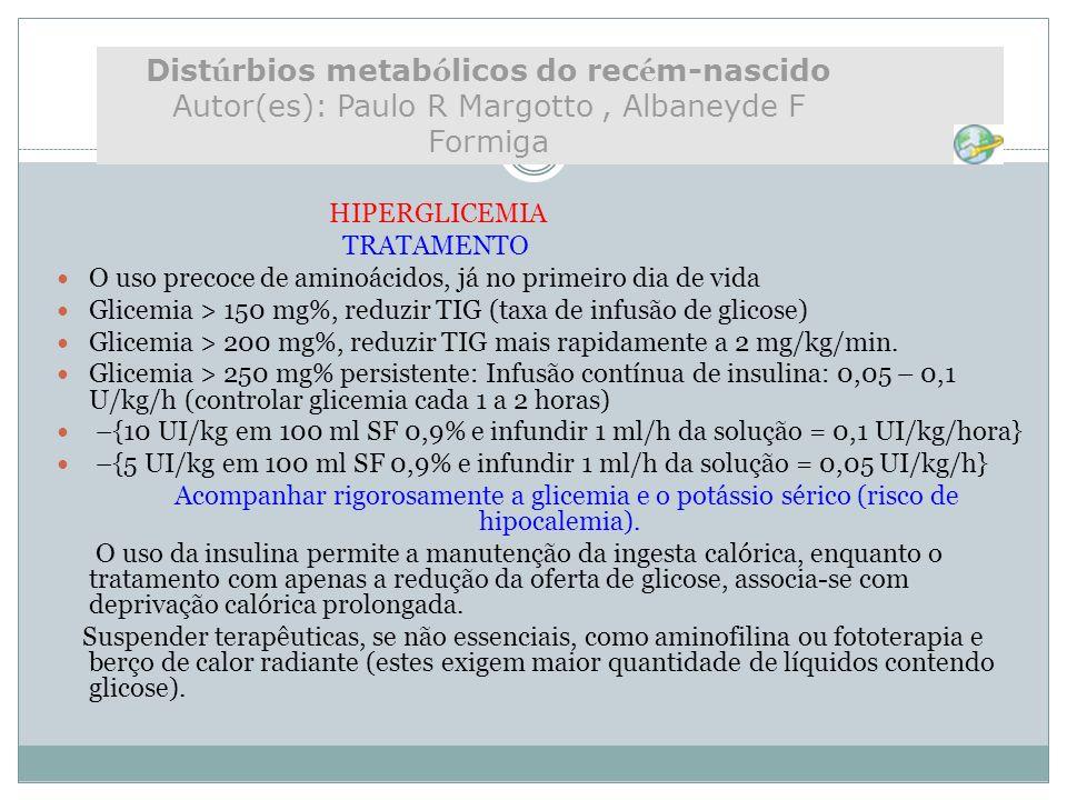 HIPERGLICEMIA TRATAMENTO O uso precoce de aminoácidos, já no primeiro dia de vida Glicemia > 150 mg%, reduzir TIG (taxa de infusão de glicose) Glicemi