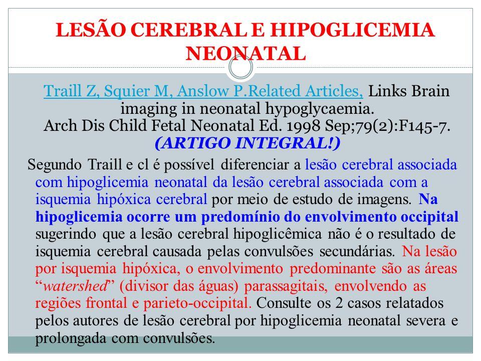 LESÃO CEREBRAL E HIPOGLICEMIA NEONATAL Traill Z, Squier M, Anslow P.Related Articles, Links Brain imaging in neonatal hypoglycaemia. Arch Dis Child Fe