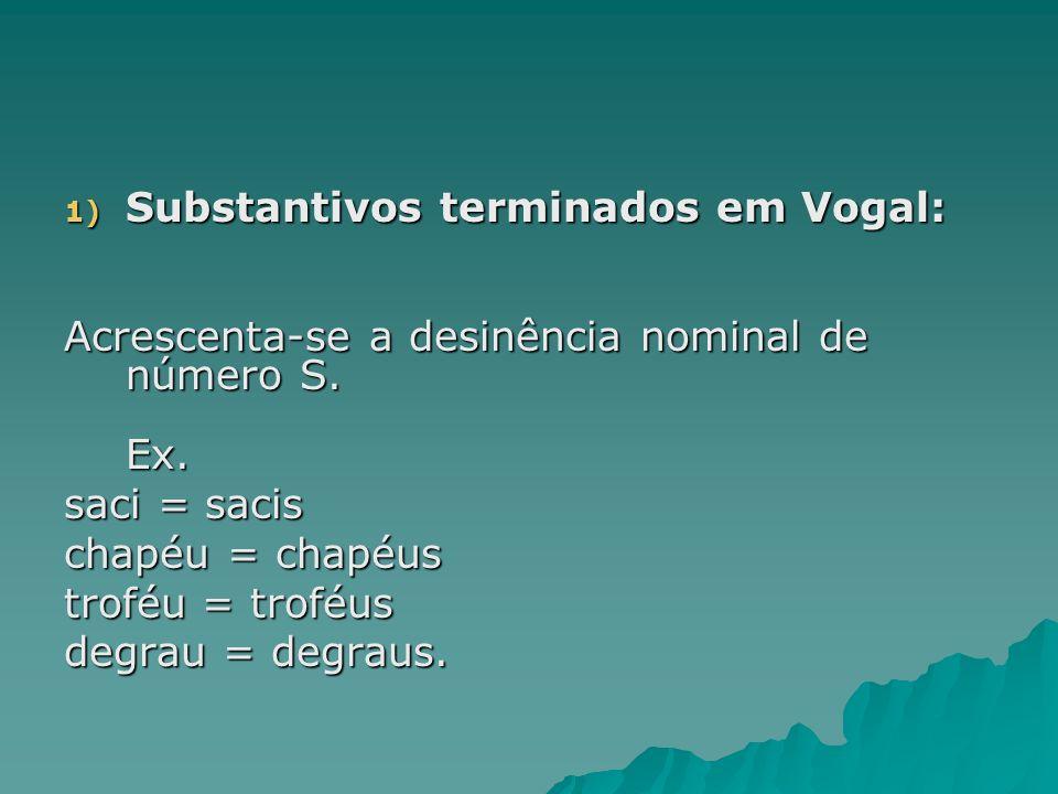 1) Substantivos terminados em Vogal: Acrescenta-se a desinência nominal de número S. Ex. saci = sacis chapéu = chapéus troféu = troféus degrau = degra