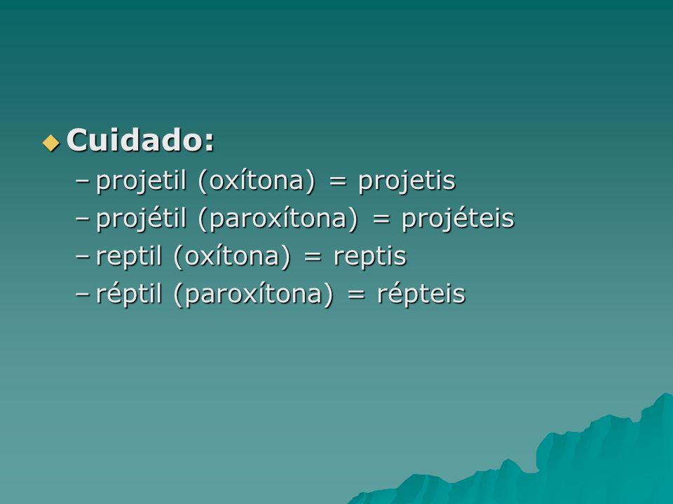 Cuidado: Cuidado: –projetil (oxítona) = projetis –projétil (paroxítona) = projéteis –reptil (oxítona) = reptis –réptil (paroxítona) = répteis
