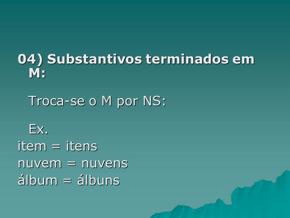 04) Substantivos terminados em M: Troca-se o M por NS: Ex. item = itens nuvem = nuvens álbum = álbuns