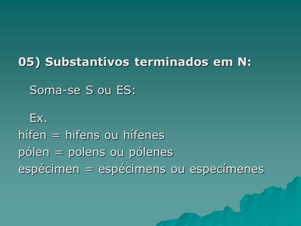 05) Substantivos terminados em N: Soma-se S ou ES: Ex. hífen = hifens ou hífenes pólen = polens ou pólenes espécimen = espécimens ou especímenes