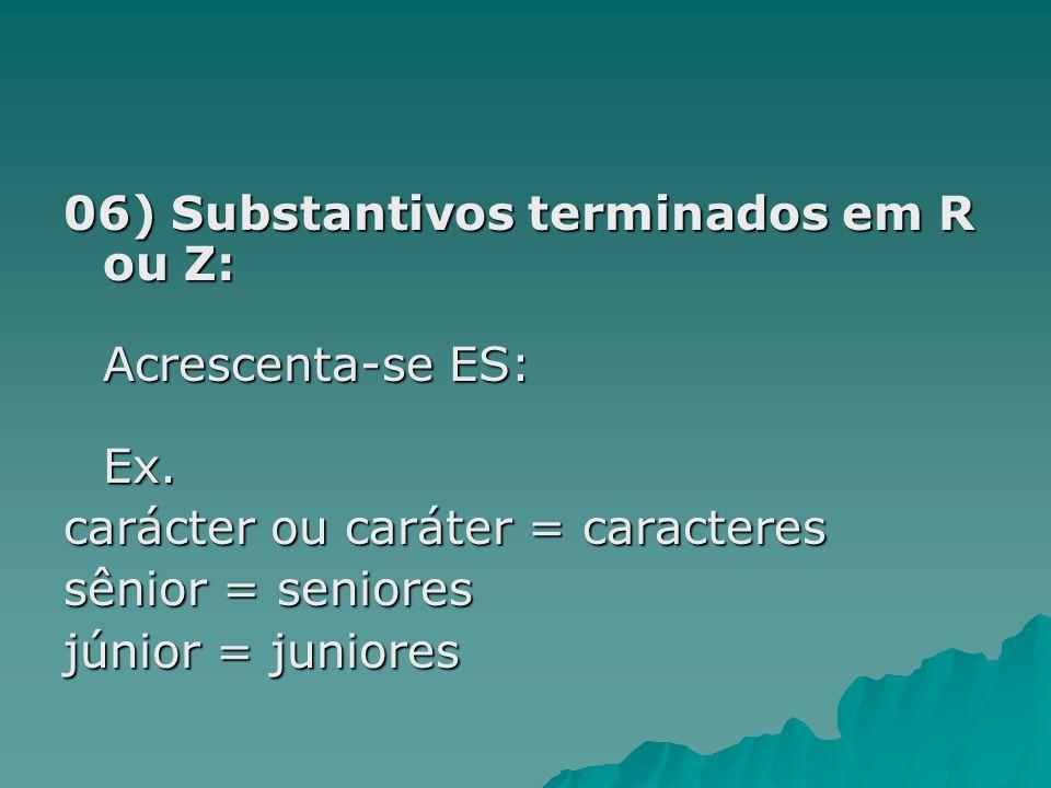 06) Substantivos terminados em R ou Z: Acrescenta-se ES: Ex. carácter ou caráter = caracteres sênior = seniores júnior = juniores