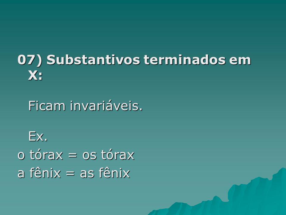 07) Substantivos terminados em X: Ficam invariáveis. Ex. o tórax = os tórax a fênix = as fênix