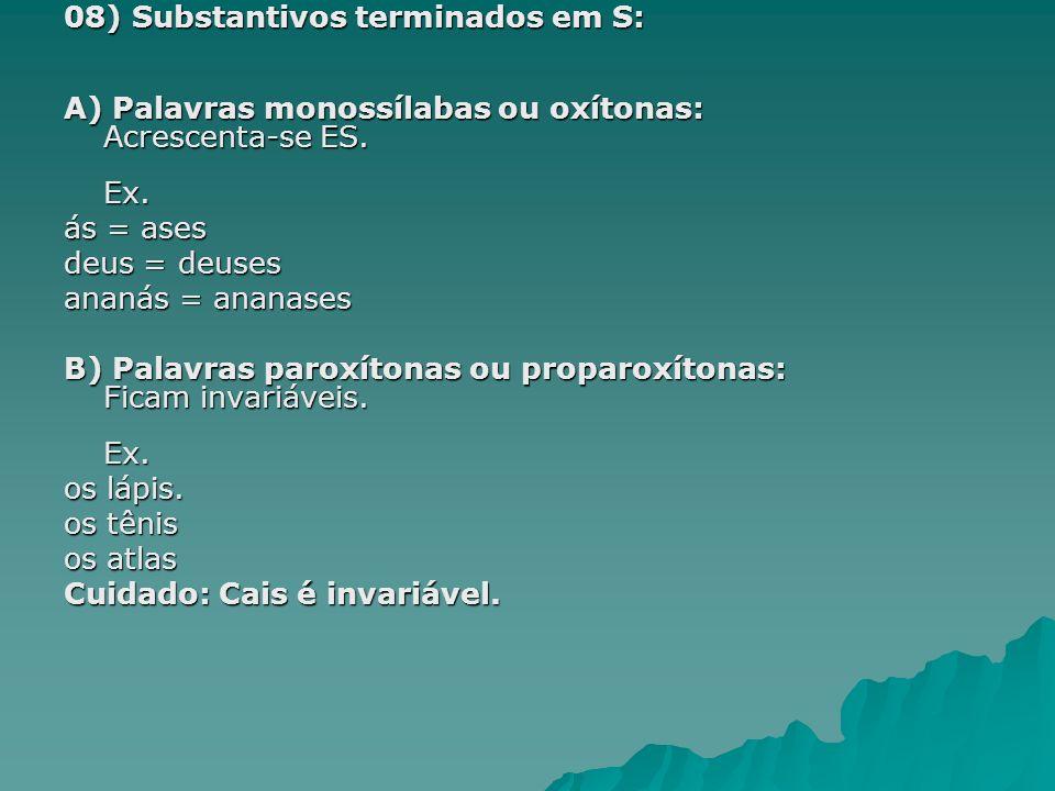 08) Substantivos terminados em S: A) Palavras monossílabas ou oxítonas: Acrescenta-se ES. Ex. ás = ases deus = deuses ananás = ananases B) Palavras pa