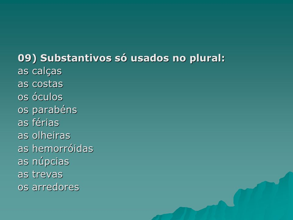 09) Substantivos só usados no plural: as calças as costas os óculos os parabéns as férias as olheiras as hemorróidas as núpcias as trevas os arredores