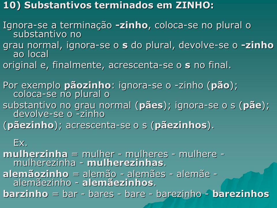 10) Substantivos terminados em ZINHO: Ignora-se a terminação -zinho, coloca-se no plural o substantivo no grau normal, ignora-se o s do plural, devolv