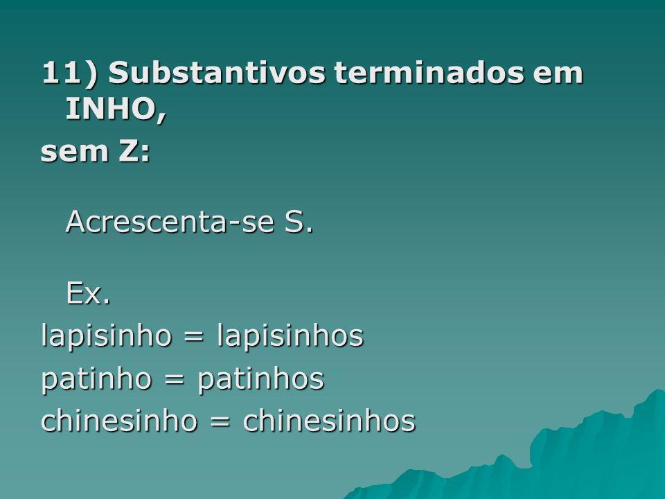 11) Substantivos terminados em INHO, sem Z: Acrescenta-se S. Ex. lapisinho = lapisinhos patinho = patinhos chinesinho = chinesinhos