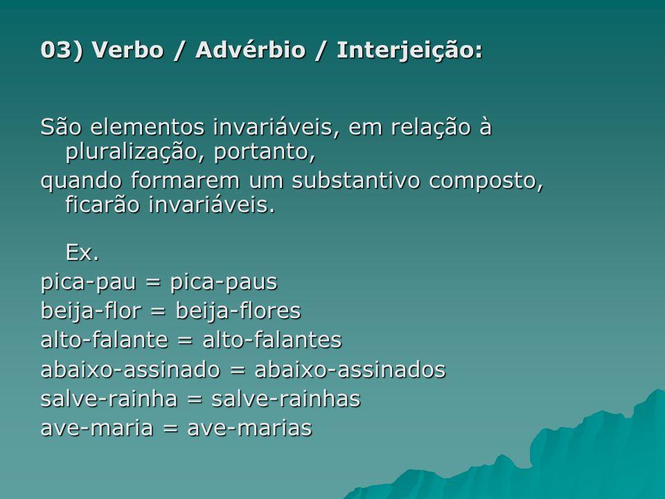03) Verbo / Advérbio / Interjeição: São elementos invariáveis, em relação à pluralização, portanto, quando formarem um substantivo composto, ficarão i