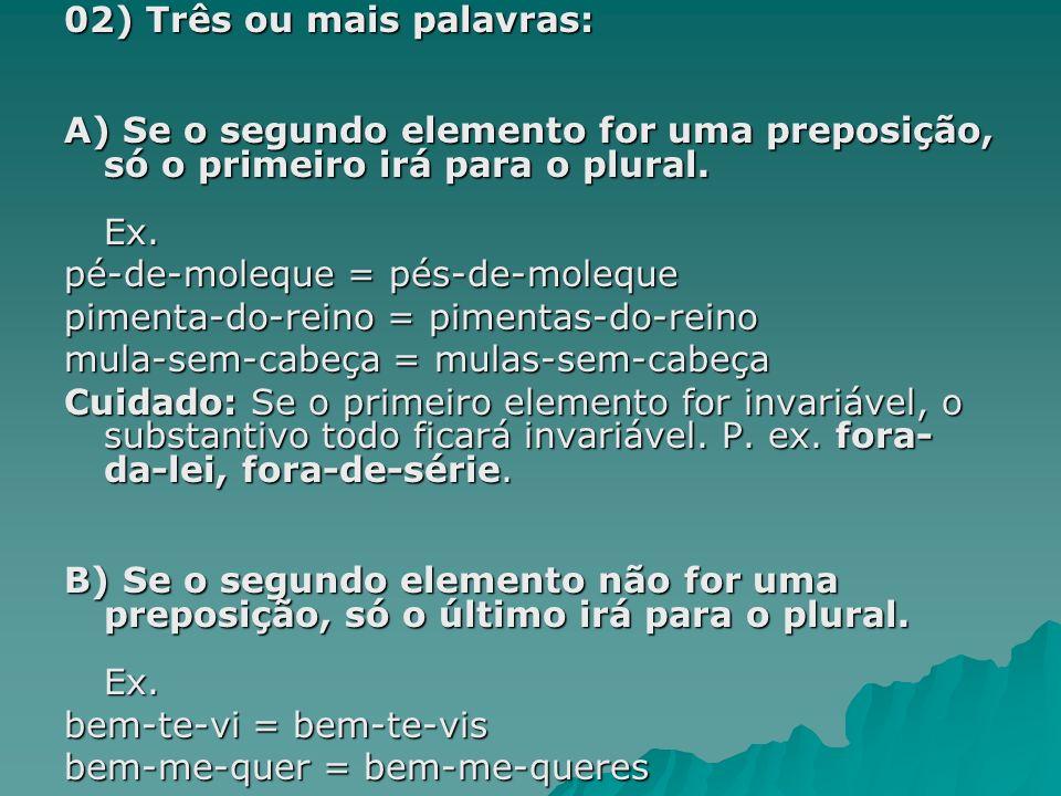 02) Três ou mais palavras: A) Se o segundo elemento for uma preposição, só o primeiro irá para o plural. Ex. pé-de-moleque = pés-de-moleque pimenta-do