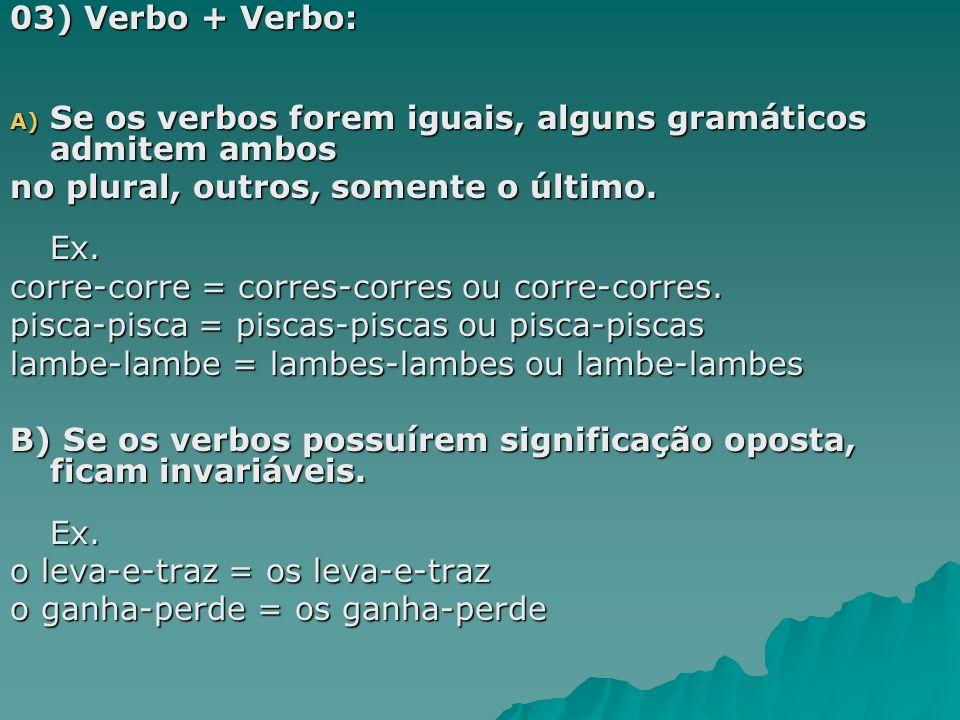 03) Verbo + Verbo: A) Se os verbos forem iguais, alguns gramáticos admitem ambos no plural, outros, somente o último. Ex. corre-corre = corres-corres