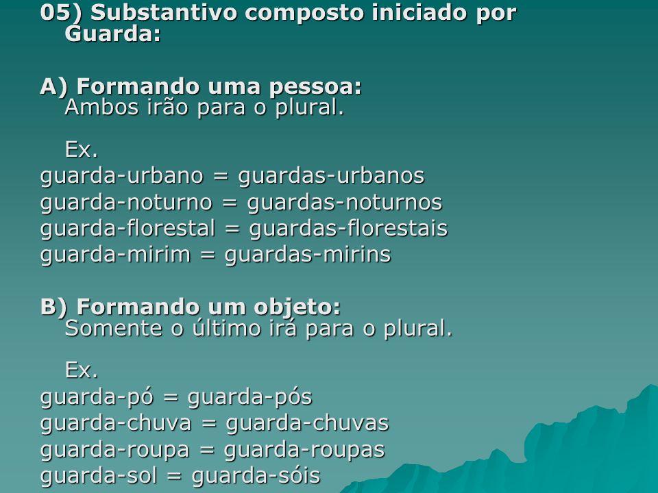 05) Substantivo composto iniciado por Guarda: A) Formando uma pessoa: Ambos irão para o plural. Ex. guarda-urbano = guardas-urbanos guarda-noturno = g