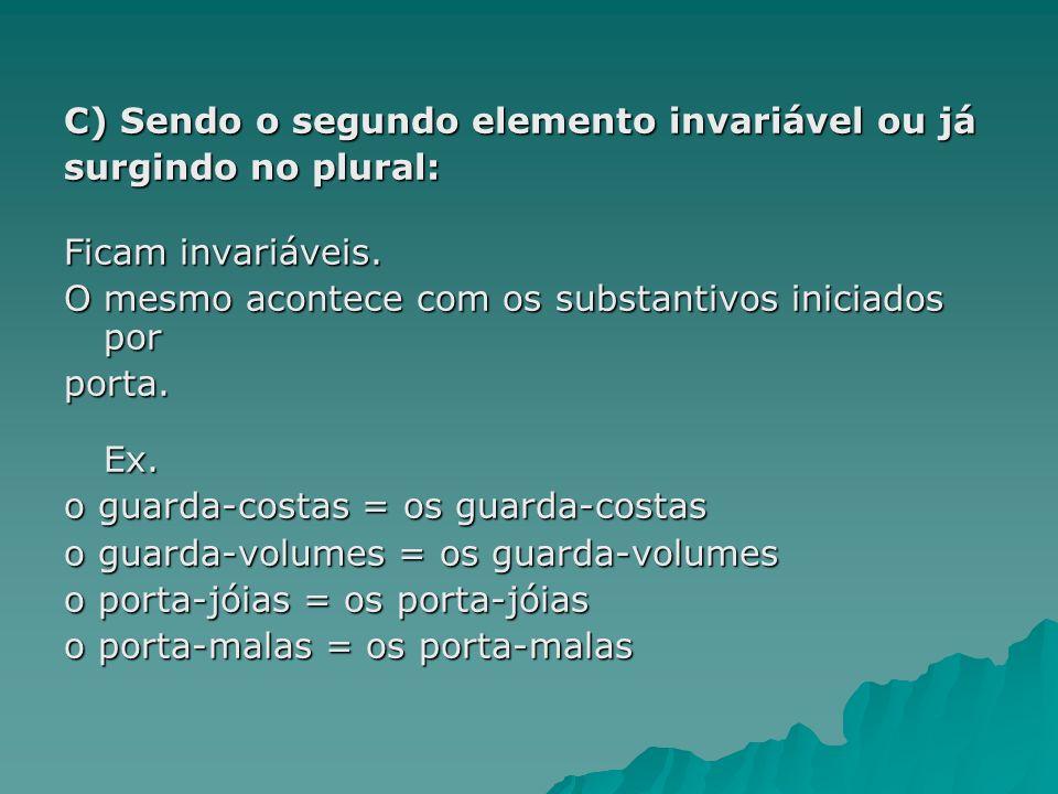 C) Sendo o segundo elemento invariável ou já surgindo no plural: Ficam invariáveis. O mesmo acontece com os substantivos iniciados por porta. Ex. o gu