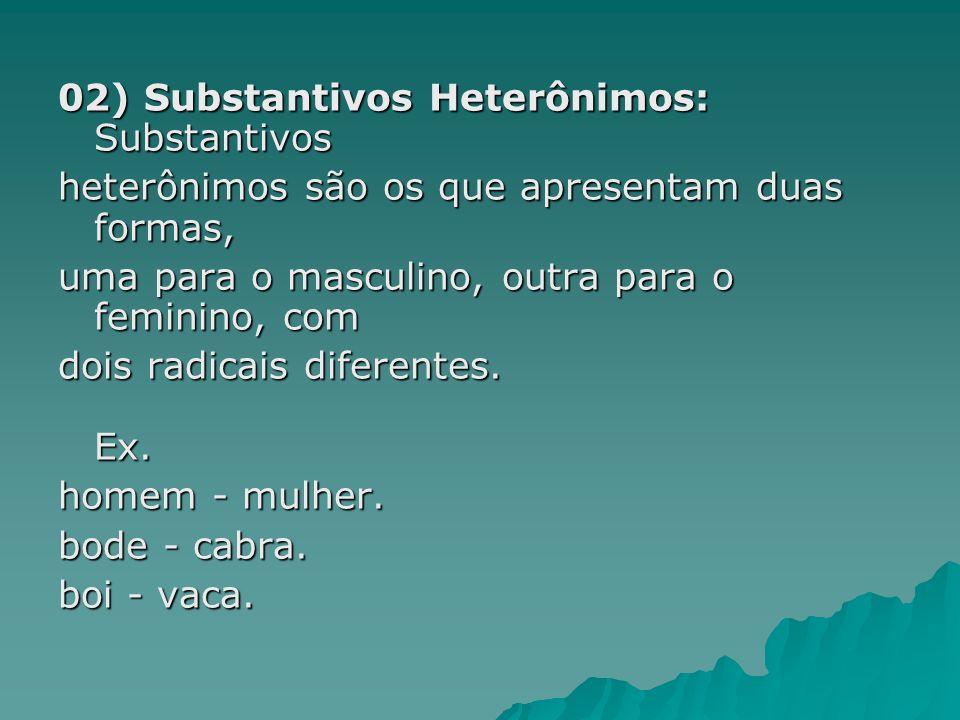 02) Substantivos Heterônimos: Substantivos heterônimos são os que apresentam duas formas, uma para o masculino, outra para o feminino, com dois radica