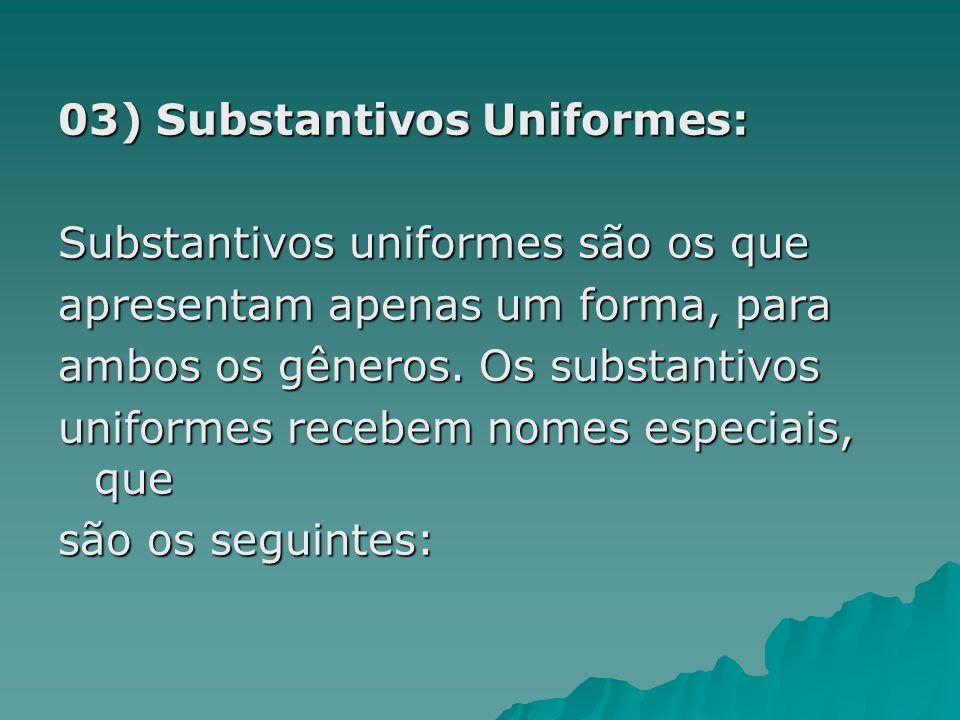 03) Substantivos Uniformes: Substantivos uniformes são os que apresentam apenas um forma, para ambos os gêneros. Os substantivos uniformes recebem nom