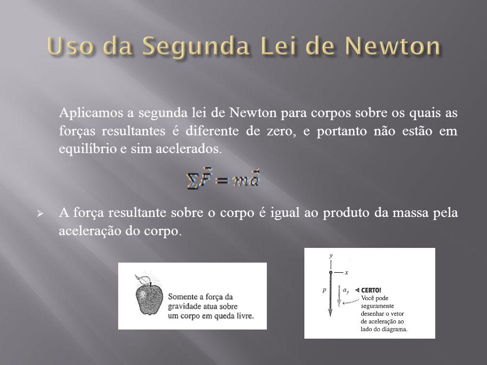 Aplicamos a segunda lei de Newton para corpos sobre os quais as forças resultantes é diferente de zero, e portanto não estão em equilíbrio e sim acelerados.