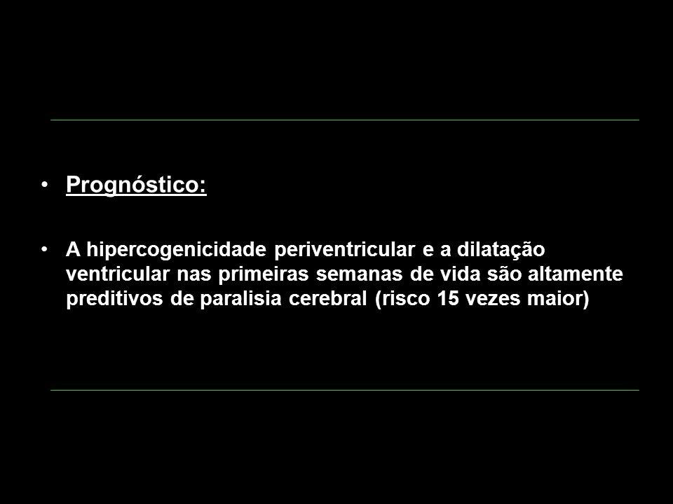 Prognóstico: A hipercogenicidade periventricular e a dilatação ventricular nas primeiras semanas de vida são altamente preditivos de paralisia cerebra