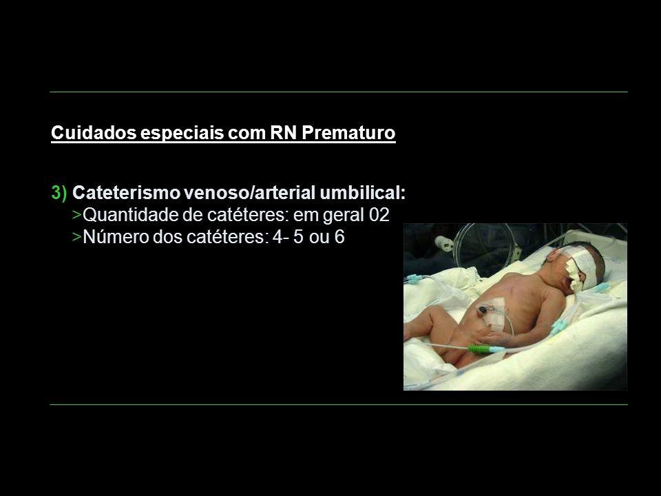 Cuidados especiais com RN Prematuro 3) Cateterismo venoso/arterial umbilical: >Quantidade de catéteres: em geral 02 >Número dos catéteres: 4- 5 ou 6