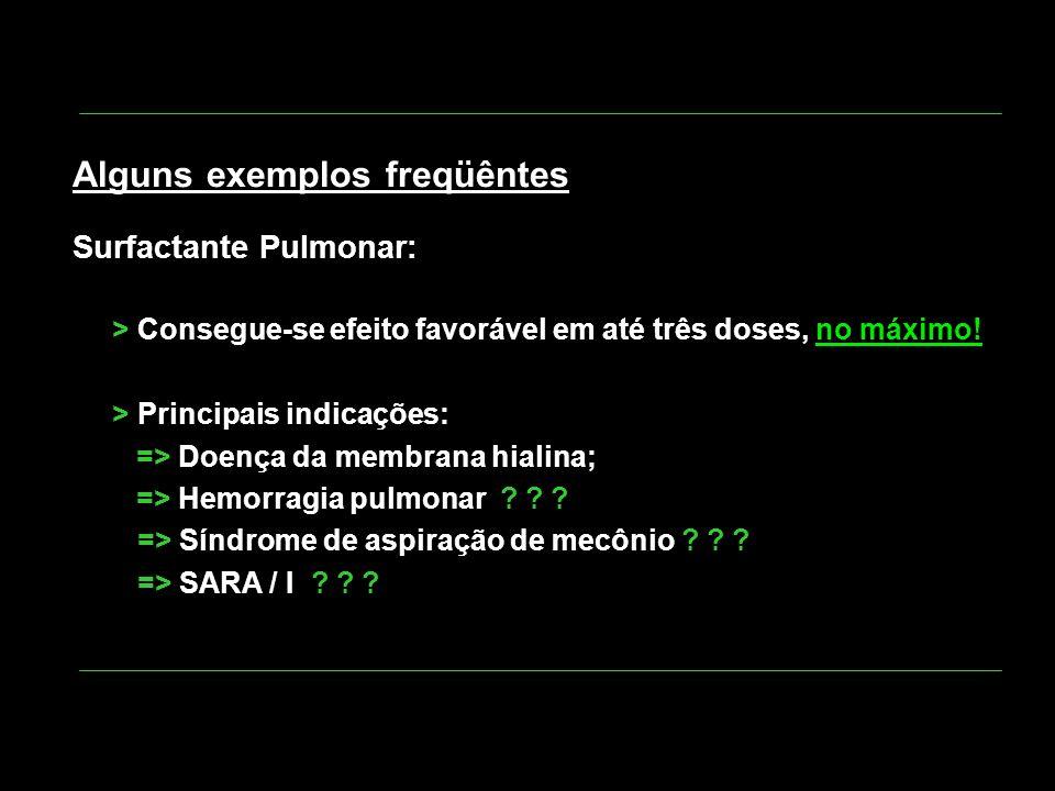 Alguns exemplos freqüêntes Surfactante Pulmonar: > Consegue-se efeito favorável em até três doses, no máximo! > Principais indicações: => Doença da me