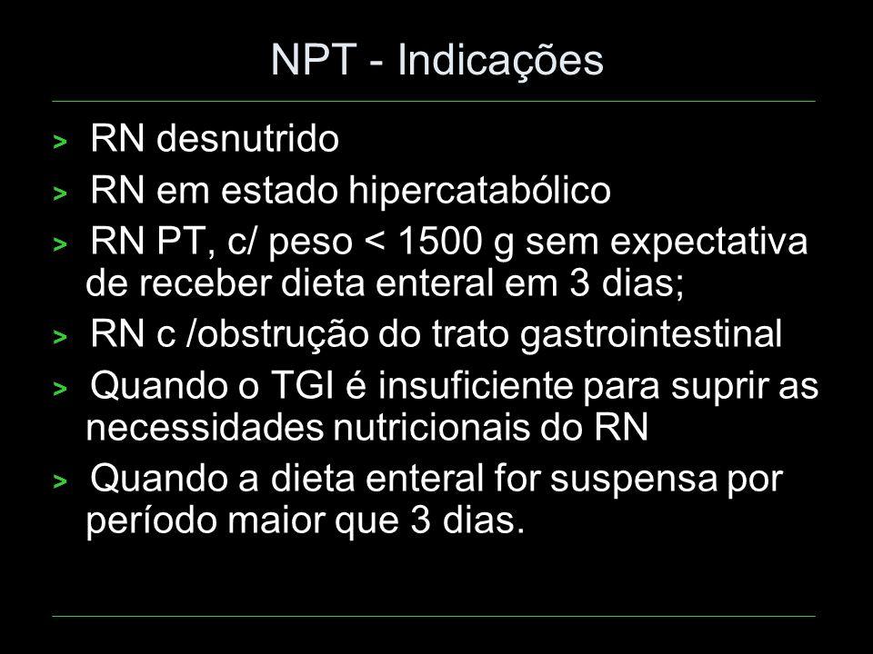 NPT - Indicações > RN desnutrido > RN em estado hipercatabólico > RN PT, c/ peso < 1500 g sem expectativa de receber dieta enteral em 3 dias; > RN c /