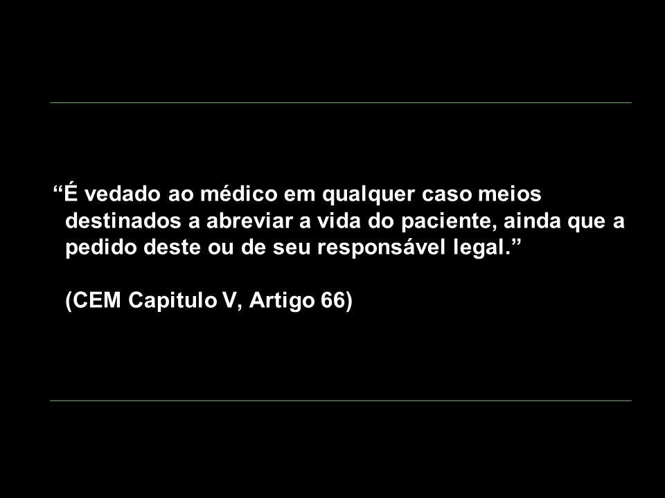 É vedado ao médico em qualquer caso meios destinados a abreviar a vida do paciente, ainda que a pedido deste ou de seu responsável legal. (CEM Capitul