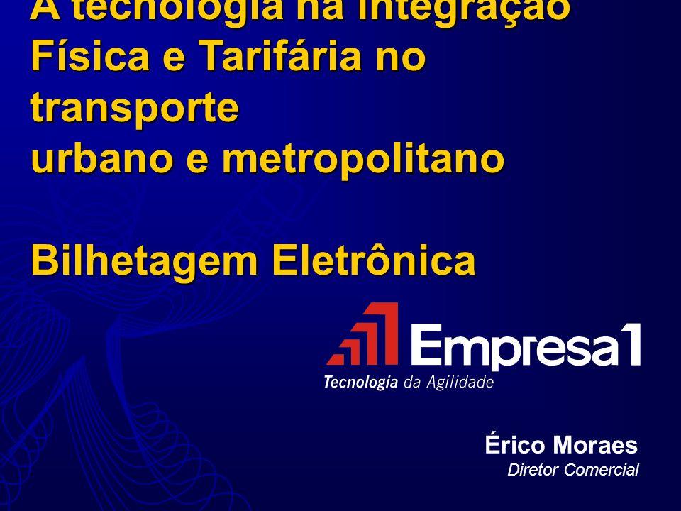 A tecnologia na integração Física e Tarifária no transporte urbano e metropolitano Bilhetagem Eletrônica Érico Moraes Diretor Comercial