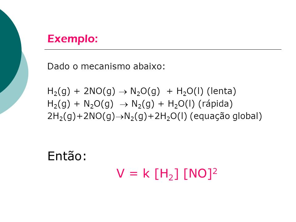 Exemplo: Dado o mecanismo abaixo: H 2 (g) + 2NO(g) N 2 O(g) + H 2 O(l) (lenta) H 2 (g) + N 2 O(g) N 2 (g) + H 2 O(l) (rápida) 2H 2 (g)+2NO(g)N 2 (g)+2