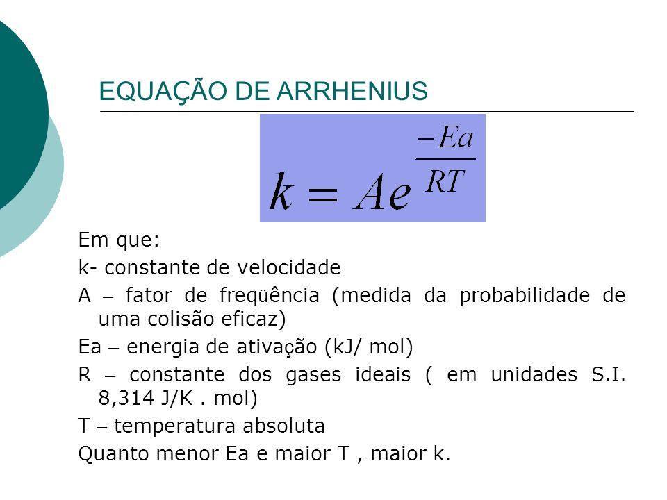 Em que: k- constante de velocidade A – fator de freq ü ência (medida da probabilidade de uma colisão eficaz) Ea – energia de ativa ç ão (kJ/ mol) R –