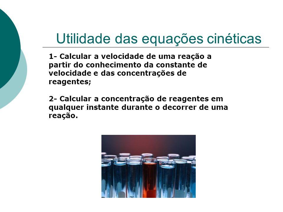 Utilidade das equações cinéticas 1- Calcular a velocidade de uma reação a partir do conhecimento da constante de velocidade e das concentrações de rea