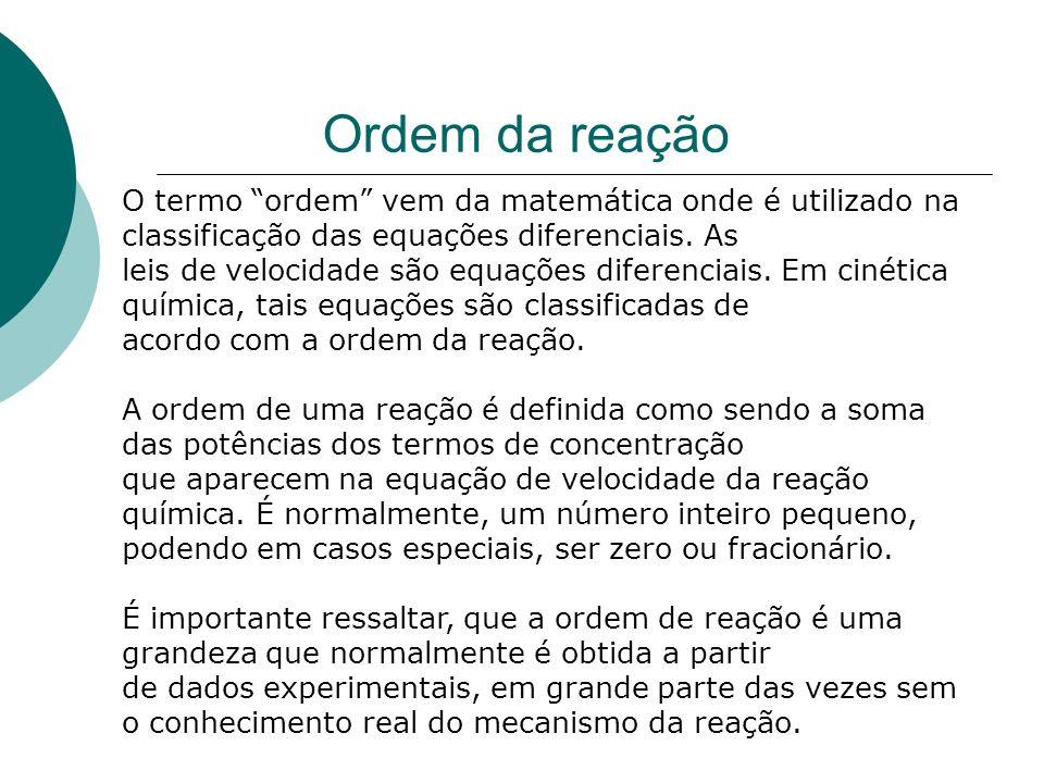 Ordem da reação O termo ordem vem da matemática onde é utilizado na classificação das equações diferenciais. As leis de velocidade são equações difere