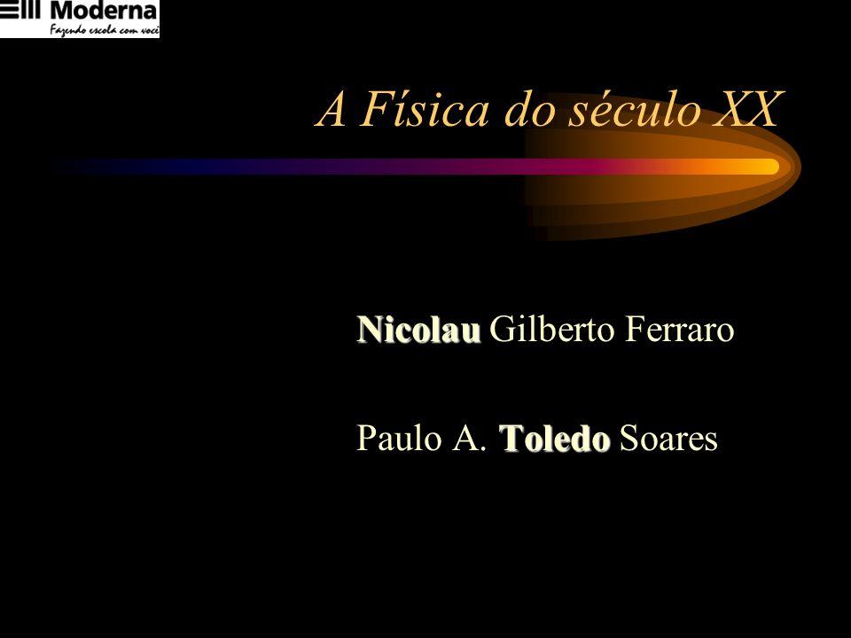 A Física do século XX Nicolau Nicolau Gilberto Ferraro Toledo Paulo A. Toledo Soares