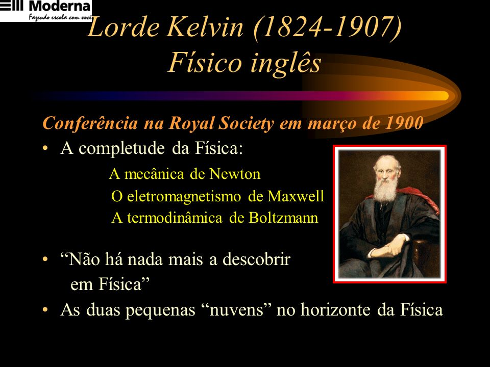 Lorde Kelvin (1824-1907) Físico inglês Conferência na Royal Society em março de 1900 A completude da Física: A mecânica de Newton O eletromagnetismo d