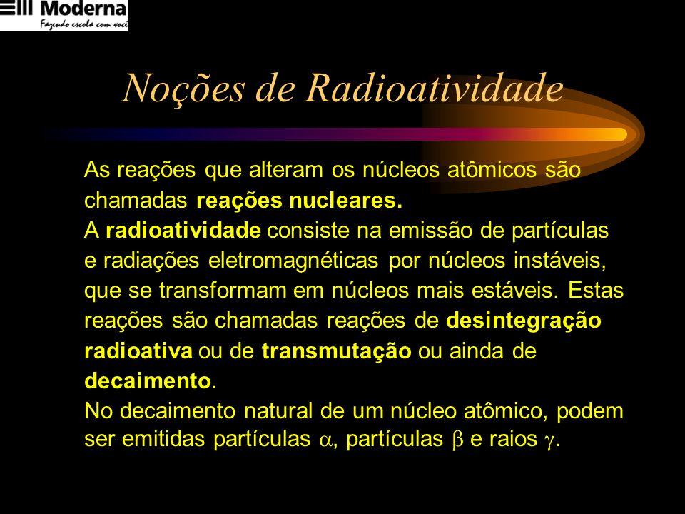 Noções de Radioatividade As reações que alteram os núcleos atômicos são chamadas reações nucleares. A radioatividade consiste na emissão de partículas