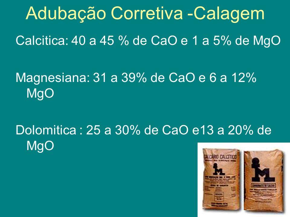 Adubação Corretiva -Calagem Calcitica: 40 a 45 % de CaO e 1 a 5% de MgO Magnesiana: 31 a 39% de CaO e 6 a 12% MgO Dolomitica : 25 a 30% de CaO e13 a 2
