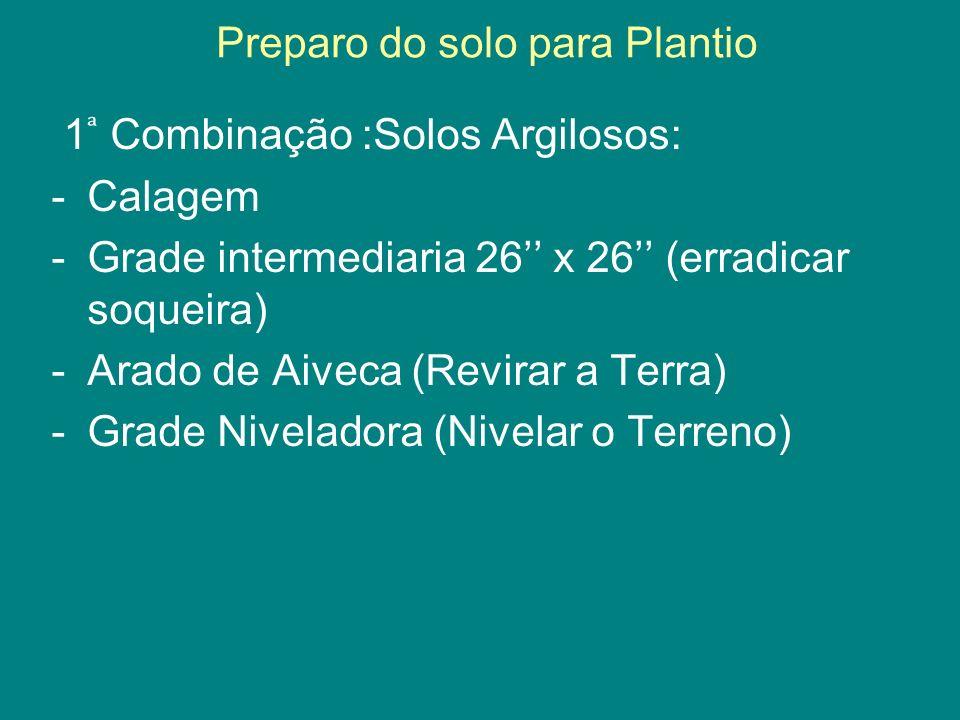 1 Combinação :Solos Argilosos: -Calagem -Grade intermediaria 26 x 26 (erradicar soqueira) -Arado de Aiveca (Revirar a Terra) -Grade Niveladora (Nivela