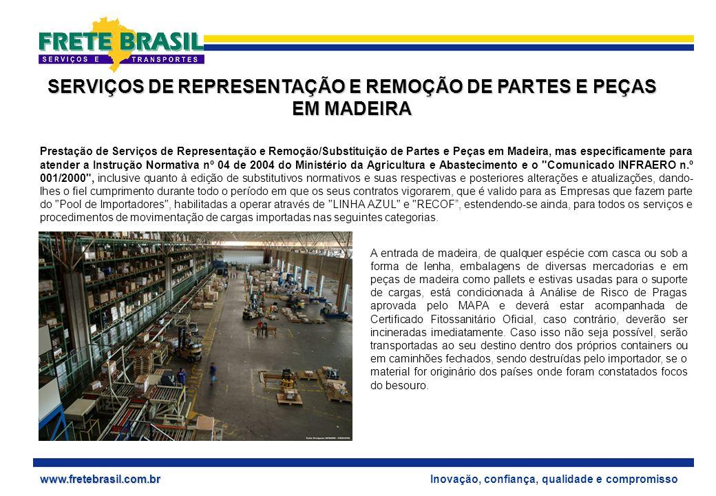 Inovação, confiança, qualidade e compromissowww.fretebrasil.com.br SERVIÇOS DE REPRESENTAÇÃO E REMOÇÃO DE PARTES E PEÇAS EM MADEIRA Prestação de Serviços de Representação e Remoção/Substituição de Partes e Peças em Madeira, mas especificamente para atender a Instrução Normativa nº 04 de 2004 do Ministério da Agricultura e Abastecimento e o Comunicado INFRAERO n.º 001/2000 , inclusive quanto à edição de substitutivos normativos e suas respectivas e posteriores alterações e atualizações, dando- lhes o fiel cumprimento durante todo o período em que os seus contratos vigorarem, que é valido para as Empresas que fazem parte do Pool de Importadores , habilitadas a operar através de LINHA AZUL e RECOF, estendendo-se ainda, para todos os serviços e procedimentos de movimentação de cargas importadas nas seguintes categorias.