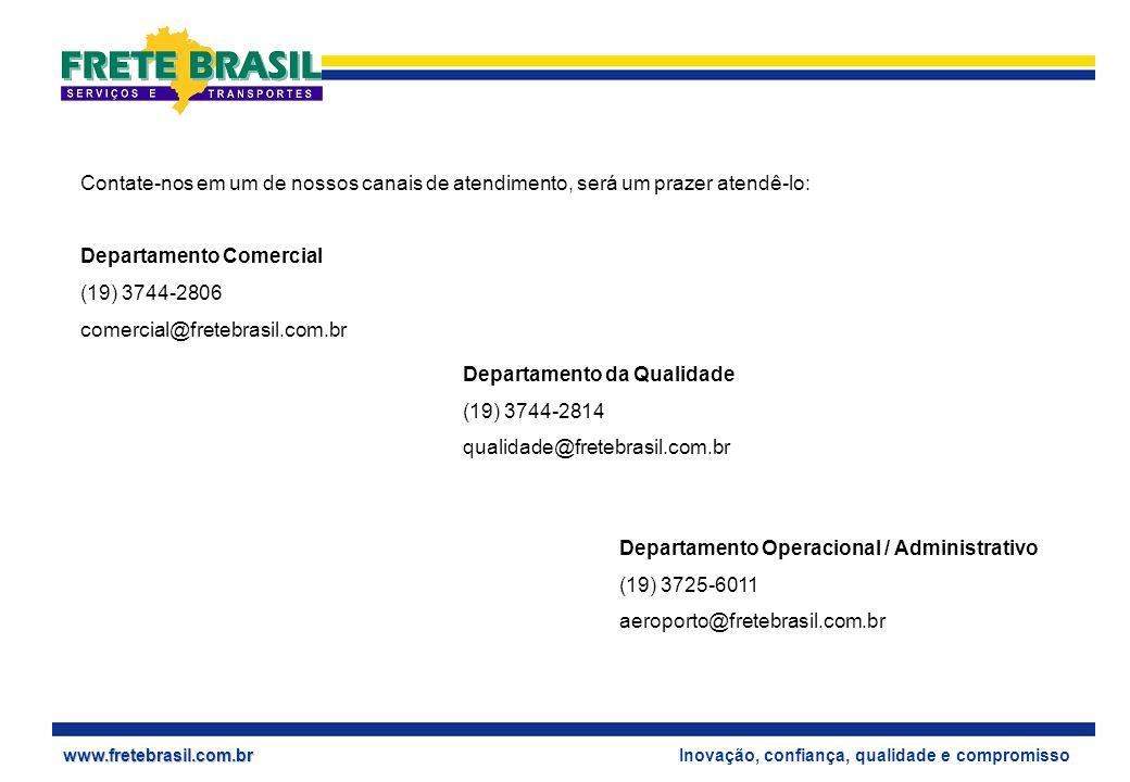 Inovação, confiança, qualidade e compromissowww.fretebrasil.com.br Contate-nos em um de nossos canais de atendimento, será um prazer atendê-lo: Departamento Comercial (19) 3744-2806 comercial@fretebrasil.com.br Departamento da Qualidade (19) 3744-2814 qualidade@fretebrasil.com.br Departamento Operacional / Administrativo (19) 3725-6011 aeroporto@fretebrasil.com.br