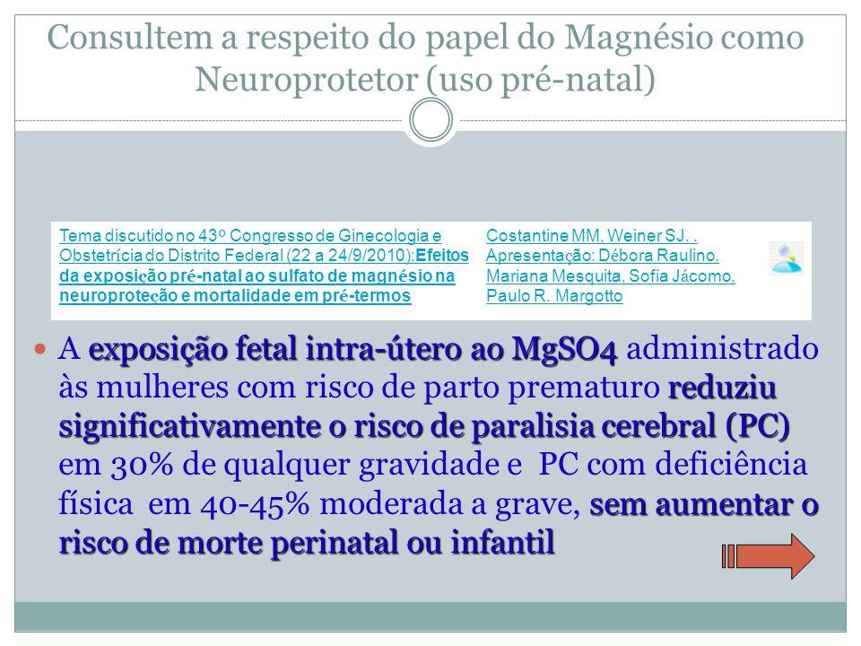 Consultem a respeito do papel do Magnésio como Neuroprotetor (uso pré-natal) exposição fetal intra-útero ao MgSO4 reduziu significativamente o risco d