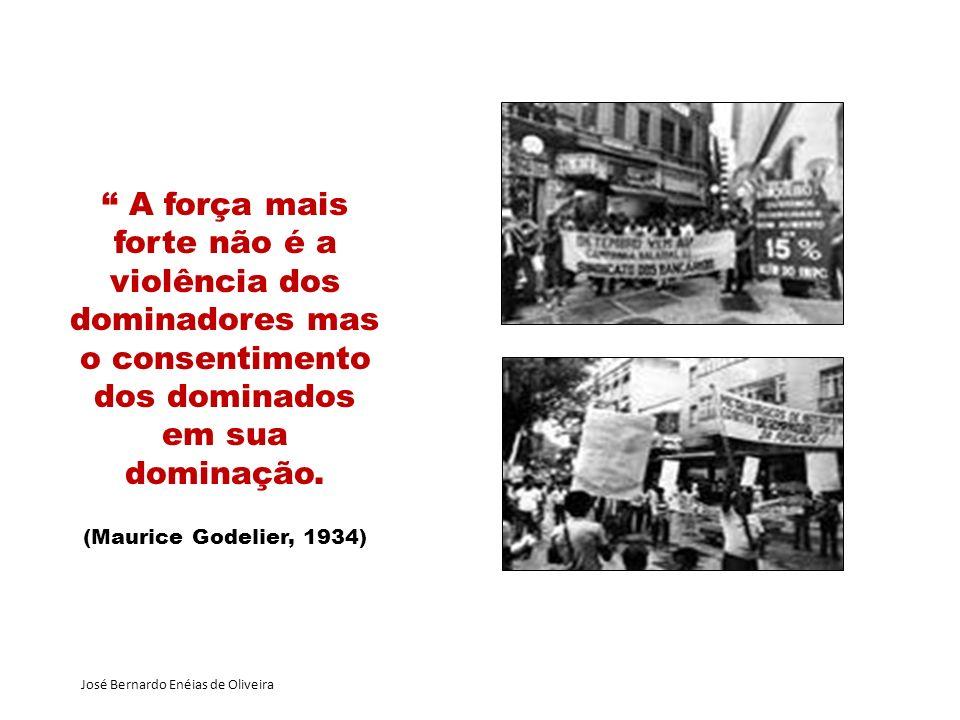 José Bernardo Enéias de Oliveira A força mais forte não é a violência dos dominadores mas o consentimento dos dominados em sua dominação. (Maurice God