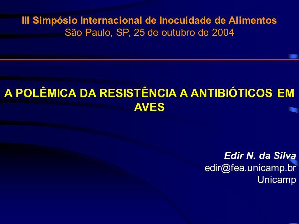 III Simpósio Internacional de Inocuidade de Alimentos São Paulo, SP, 25 de outubro de 2004 A POLÊMICA DA RESISTÊNCIA A ANTIBIÓTICOS EM AVES Edir N. da