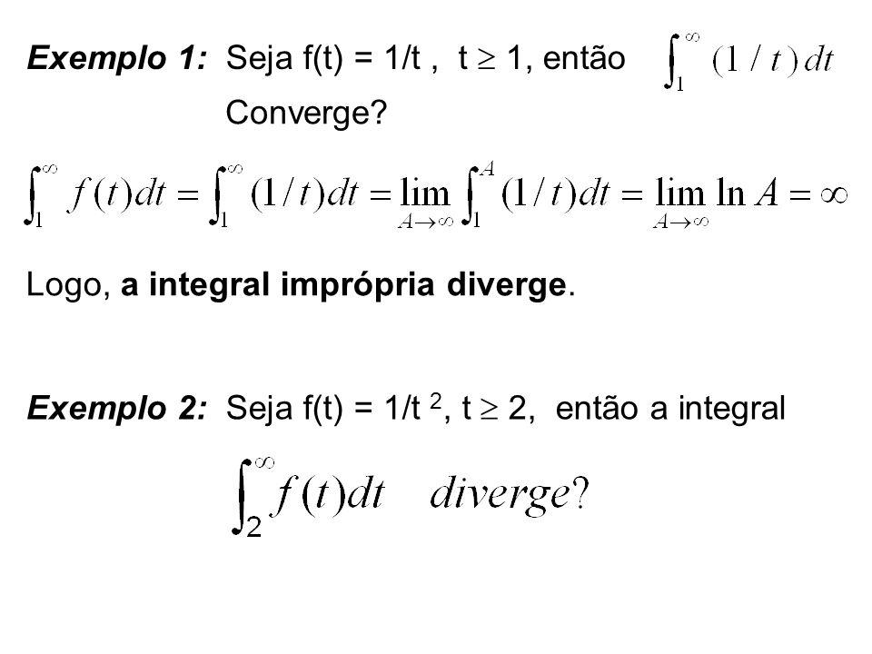 Exemplo 1: Seja f(t) = 1/t, t 1, então Converge? Logo, a integral imprópria diverge. Exemplo 2: Seja f(t) = 1/t 2, t 2, então a integral