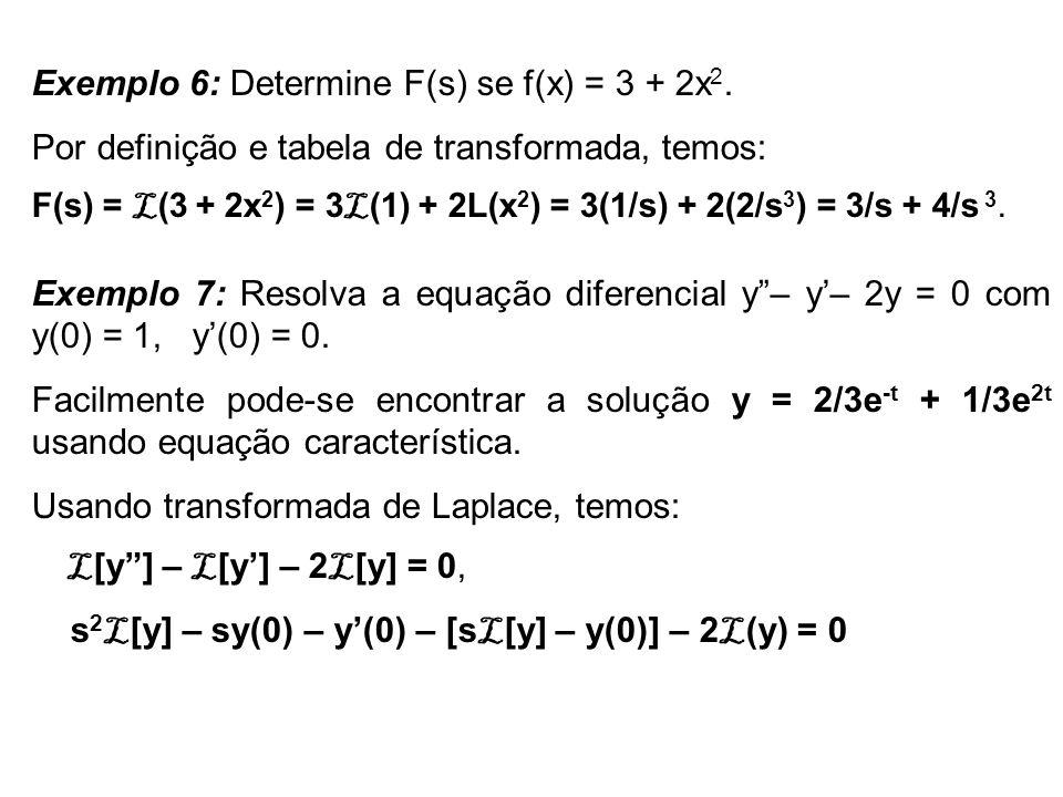 Exemplo 6: Determine F(s) se f(x) = 3 + 2x 2. Por definição e tabela de transformada, temos: F(s) = L (3 + 2x 2 ) = 3 L (1) + 2L(x 2 ) = 3(1/s) + 2(2/