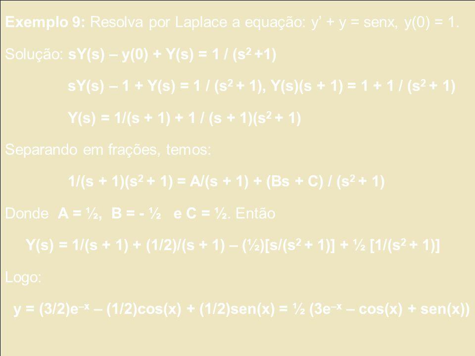Exemplo 9: Resolva por Laplace a equação: y + y = senx, y(0) = 1. Solução: sY(s) – y(0) + Y(s) = 1 / (s 2 +1) sY(s) – 1 + Y(s) = 1 / (s 2 + 1), Y(s)(s