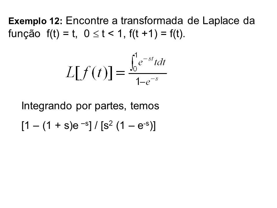 Exemplo 12: Encontre a transformada de Laplace da função f(t) = t, 0 t < 1, f(t +1) = f(t). Integrando por partes, temos [1 – (1 + s)e –s ] / [s 2 (1