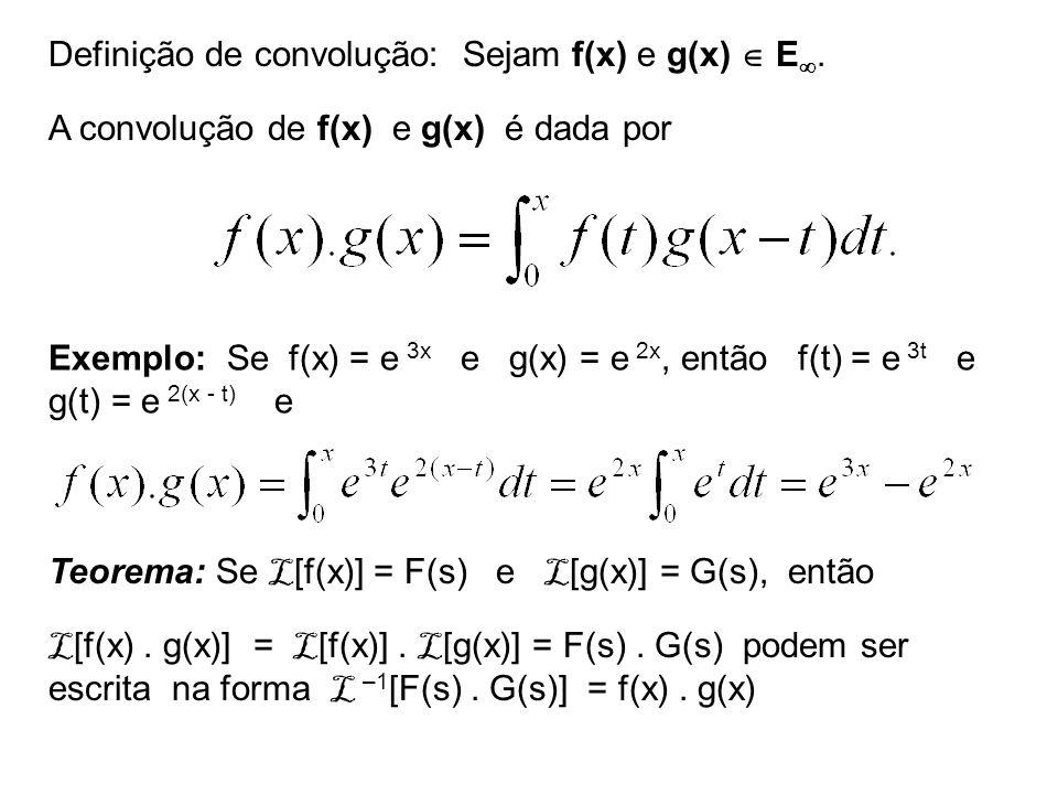 Definição de convolução: Sejam f(x) e g(x) E. A convolução de f(x) e g(x) é dada por Exemplo: Se f(x) = e 3x e g(x) = e 2x, então f(t) = e 3t e g(t) =