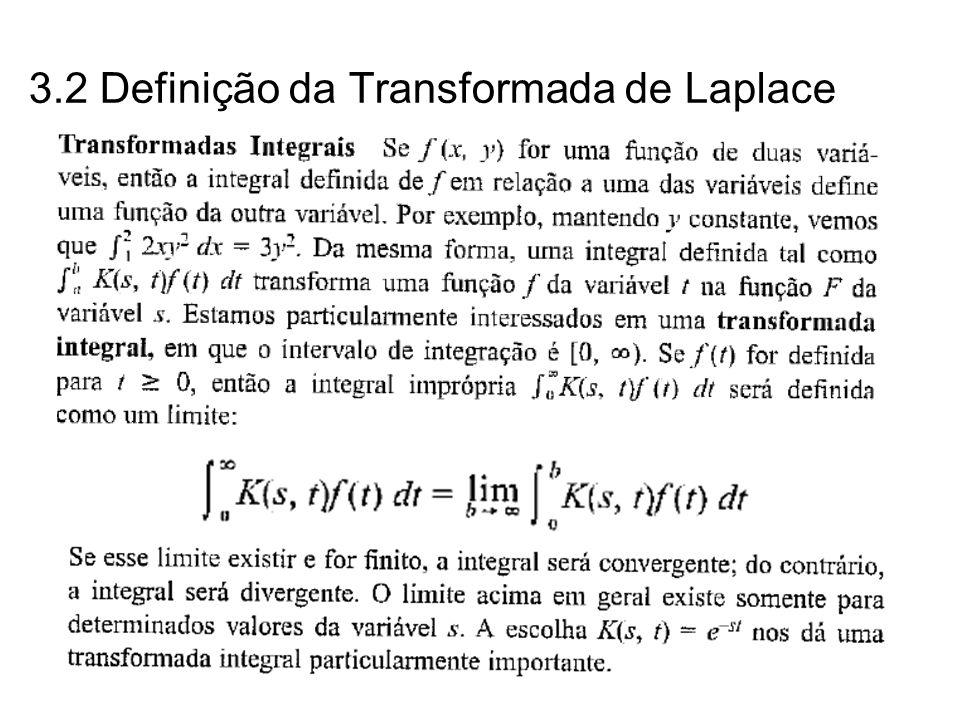 f(t) = uma função de tempo t em que f(t) = 0 para t < 0 s = uma variável complexa F(s) = transformada de Laplace de f(t) L = Operador de Laplace - um símbolo operacional que indica que a grandeza que ele antecede vai ser tranformada por meio da integral de Laplace Então, a transformada de Laplace de f(t) é dada por: L [f(t)]= Desde que a integral convirja 3.2 Definição da Transformada de Laplace