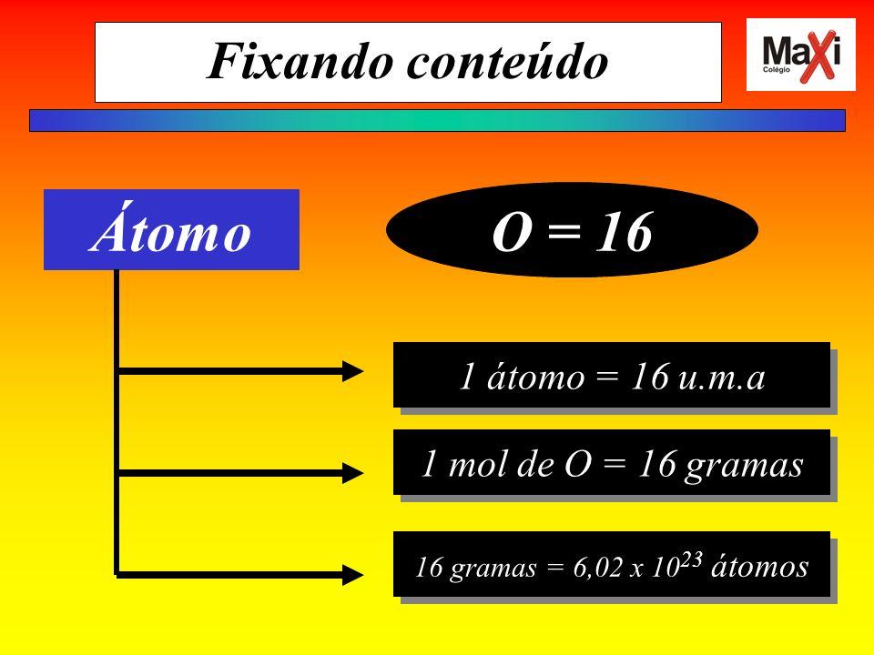 Fixando conteúdo Átomo O = 16 1 átomo = 16 u.m.a 1 mol de O = 16 gramas 16 gramas = 6,02 x 10 23 átomos
