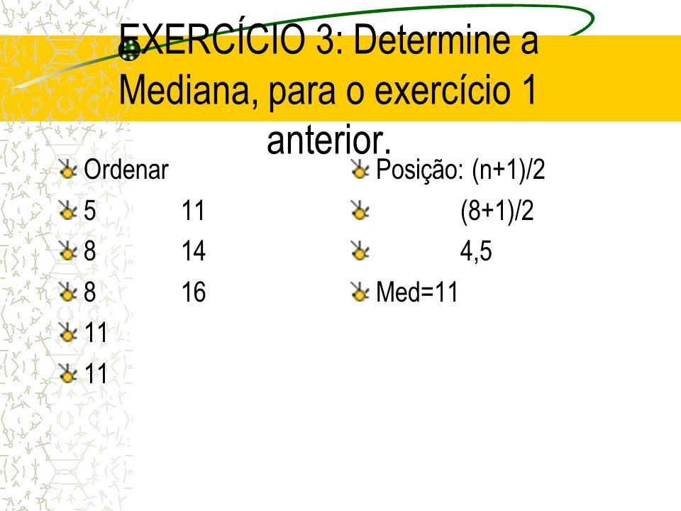 EXERCÍCIO 3: Determine a Mediana, para o exercício anterior. 8 11 5 14 8 11 16 11 Ordenar 5 11 8 14 8 16 11