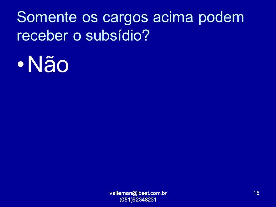 valteman@ibest.com.br (051)92348231 15 Somente os cargos acima podem receber o subsídio? Não