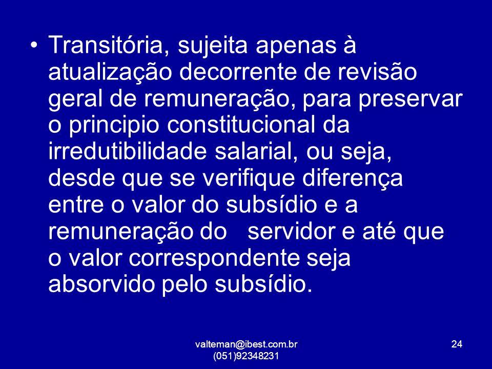 valteman@ibest.com.br (051)92348231 24 Transitória, sujeita apenas à atualização decorrente de revisão geral de remuneração, para preservar o principio constitucional da irredutibilidade salarial, ou seja, desde que se verifique diferença entre o valor do subsídio e a remuneração do servidor e até que o valor correspondente seja absorvido pelo subsídio.